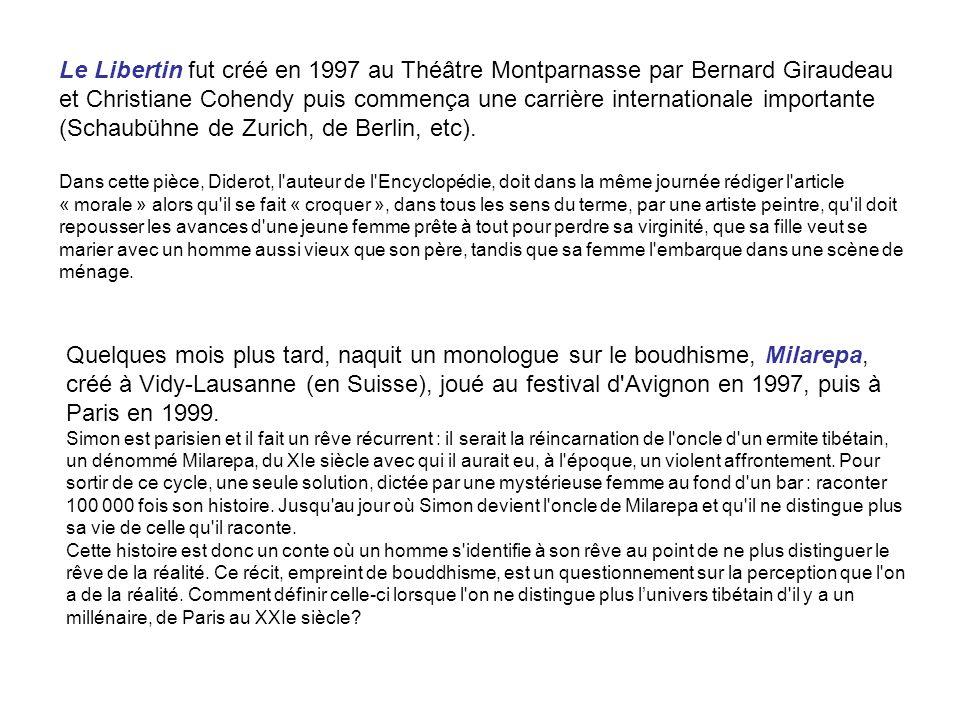 Le Libertin fut créé en 1997 au Théâtre Montparnasse par Bernard Giraudeau et Christiane Cohendy puis commença une carrière internationale importante (Schaubühne de Zurich, de Berlin, etc). Dans cette pièce, Diderot, l auteur de l Encyclopédie, doit dans la même journée rédiger l article « morale » alors qu il se fait « croquer », dans tous les sens du terme, par une artiste peintre, qu il doit repousser les avances d une jeune femme prête à tout pour perdre sa virginité, que sa fille veut se marier avec un homme aussi vieux que son père, tandis que sa femme l embarque dans une scène de ménage.