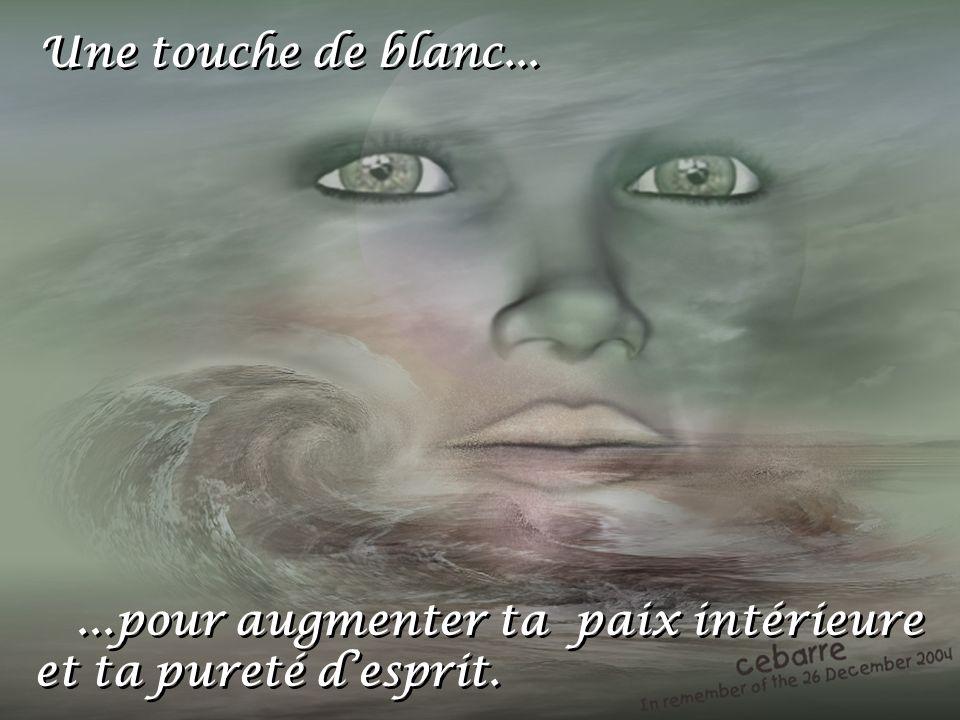 Une touche de blanc... ...pour augmenter ta paix intérieure et ta pureté d'esprit.