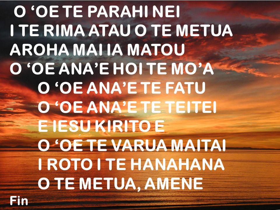 O 'OE TE PARAHI NEI I TE RIMA ATAU O TE METUA. AROHA MAI IA MATOU. O 'OE ANA'E HOI TE MO'A. O 'OE ANA'E TE FATU.