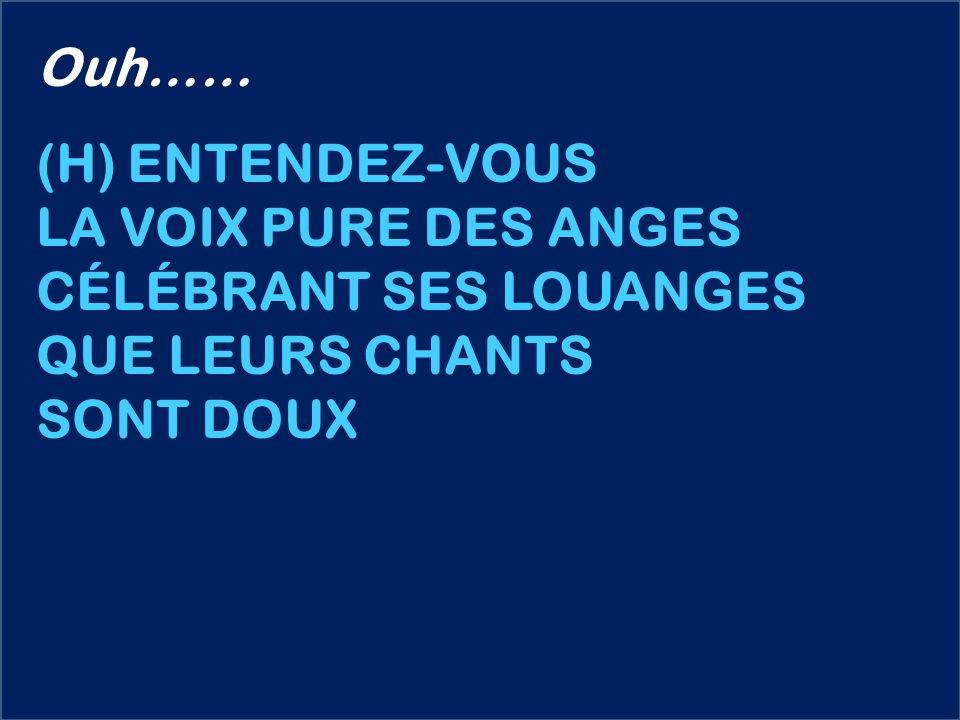 Ouh…… (H) ENTENDEZ-VOUS LA VOIX PURE DES ANGES CÉLÉBRANT SES LOUANGES QUE LEURS CHANTS SONT DOUX