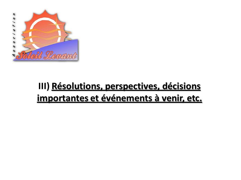 III) Résolutions, perspectives, décisions importantes et événements à venir, etc.
