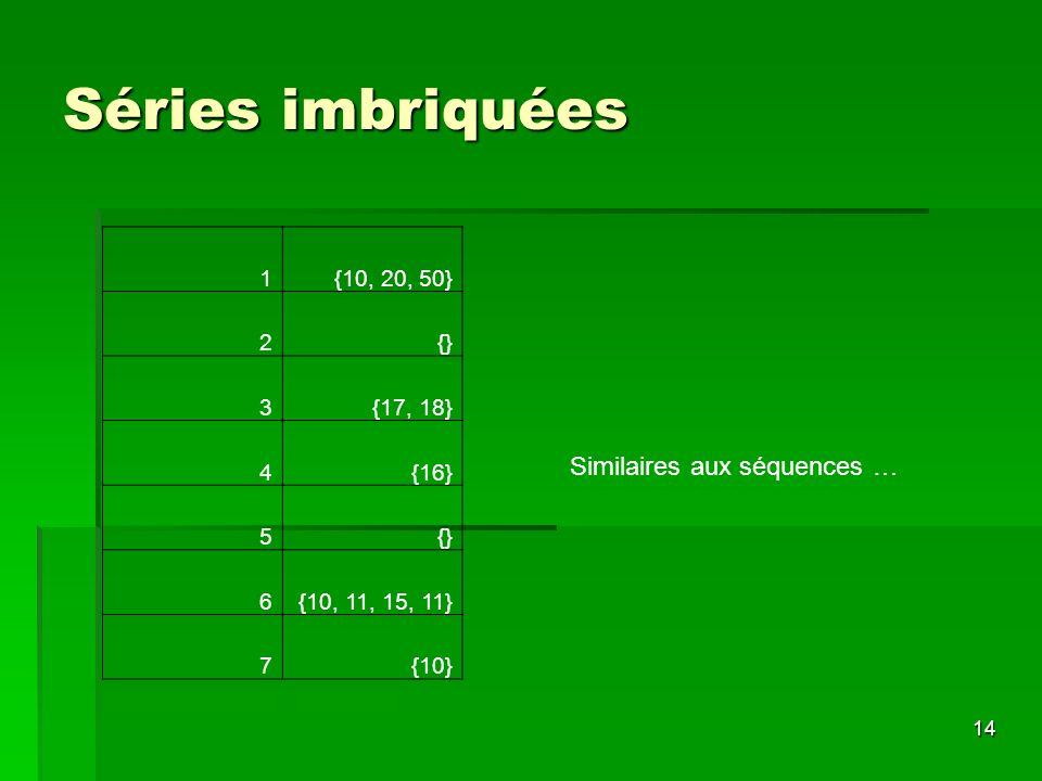 Séries imbriquées Similaires aux séquences … 1 {10, 20, 50} 2 {} 3