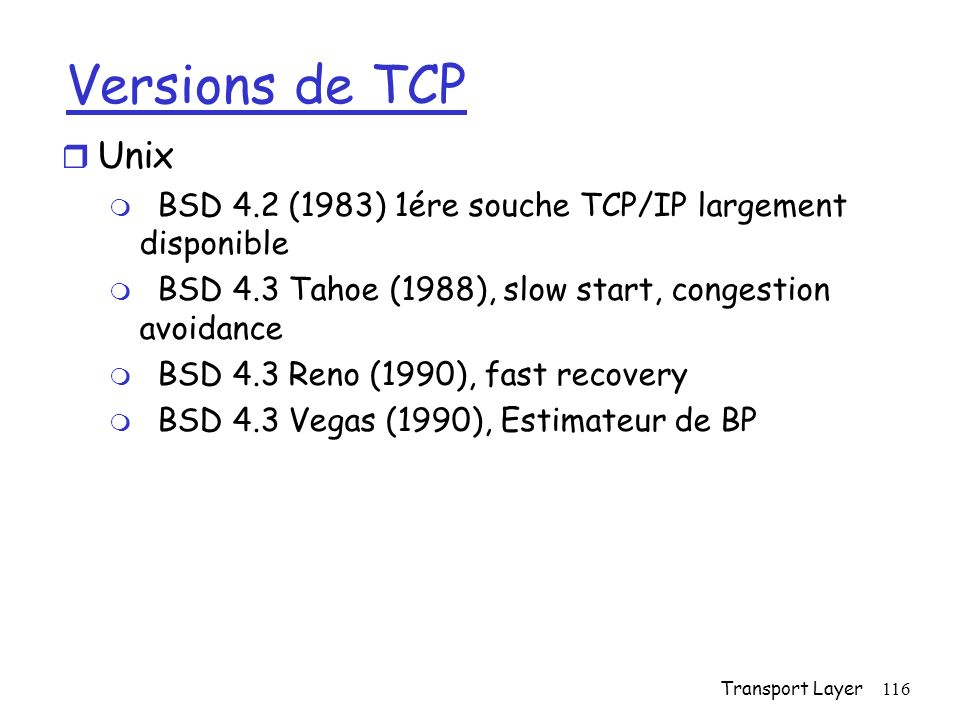 Versions de TCP Unix. BSD 4.2 (1983) 1ére souche TCP/IP largement disponible. BSD 4.3 Tahoe (1988), slow start, congestion avoidance.