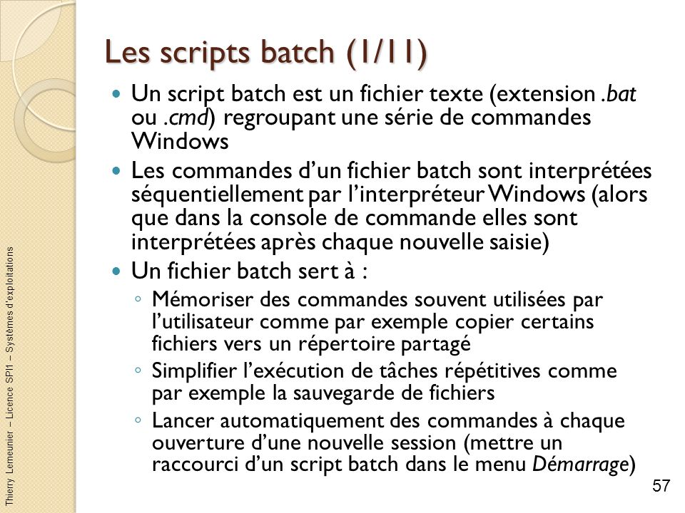 Les scripts batch (1/11) Un script batch est un fichier texte (extension .bat ou .cmd) regroupant une série de commandes Windows.