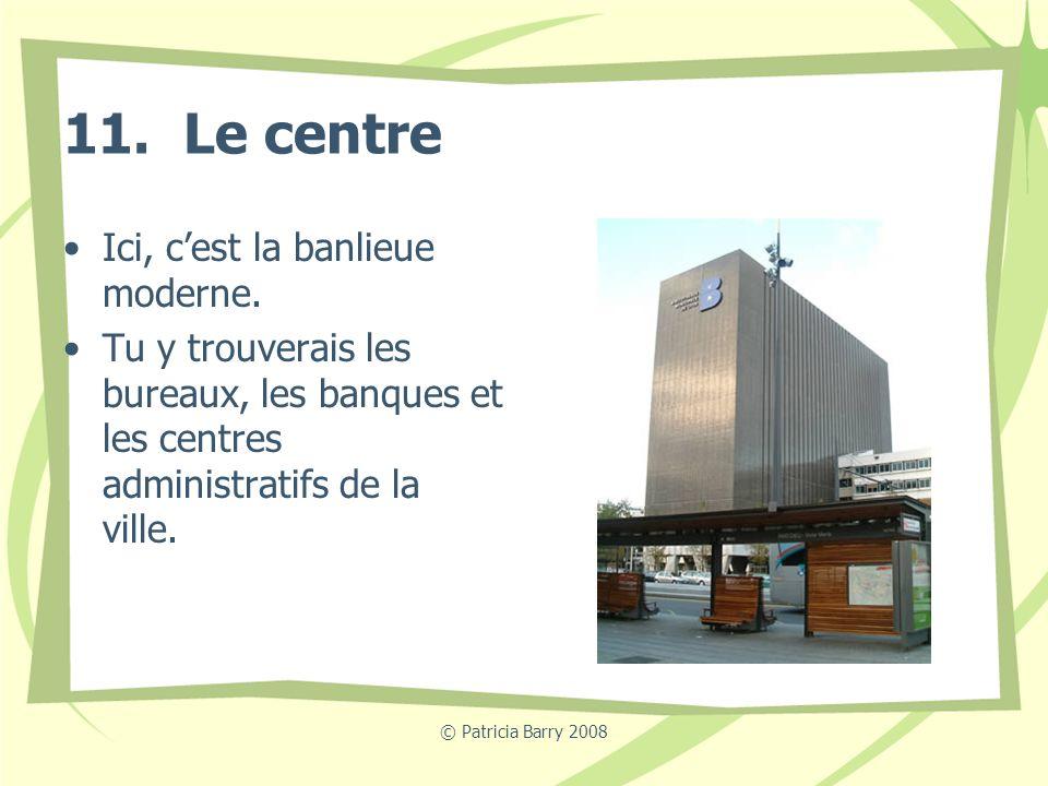11. Le centre Ici, c'est la banlieue moderne.