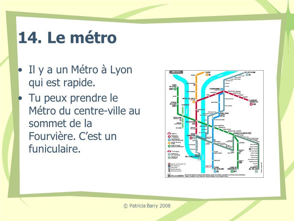 14. Le métro Il y a un Métro à Lyon qui est rapide.