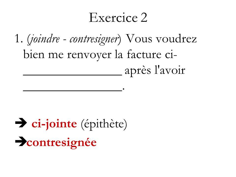 Exercice 2 1. (joindre - contresigner) Vous voudrez bien me renvoyer la facture ci-_______________ après l avoir _______________.