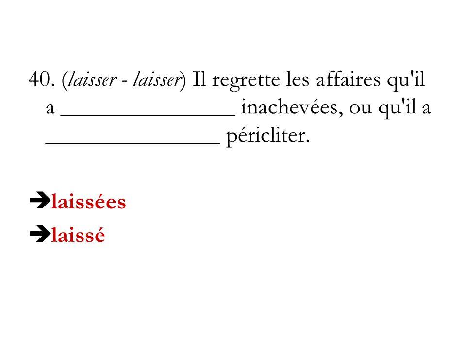 40. (laisser - laisser) Il regrette les affaires qu il a _______________ inachevées, ou qu il a _______________ péricliter.