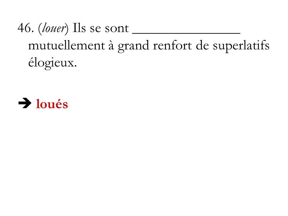 46. (louer) Ils se sont _______________ mutuellement à grand renfort de superlatifs élogieux.