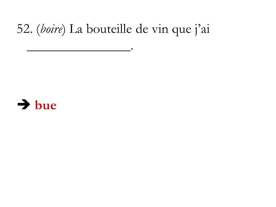 52. (boire) La bouteille de vin que j'ai _______________.