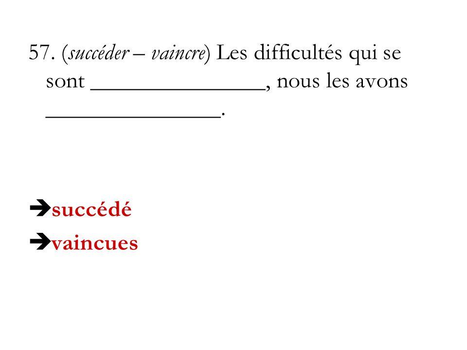 57. (succéder – vaincre) Les difficultés qui se sont _______________, nous les avons _______________.