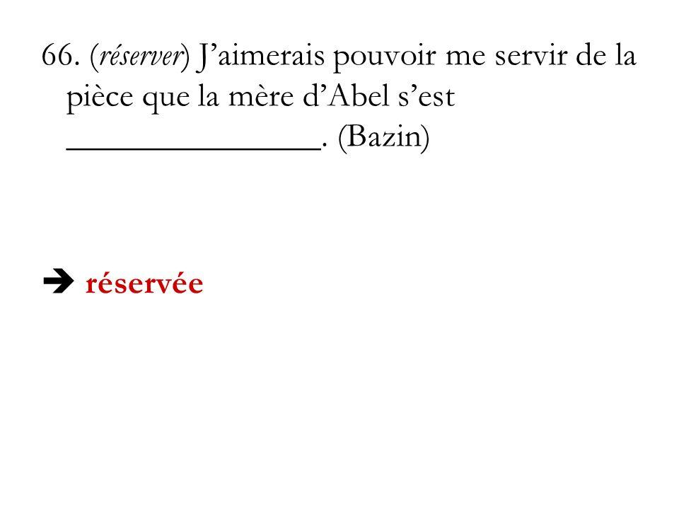 66. (réserver) J'aimerais pouvoir me servir de la pièce que la mère d'Abel s'est _______________. (Bazin)
