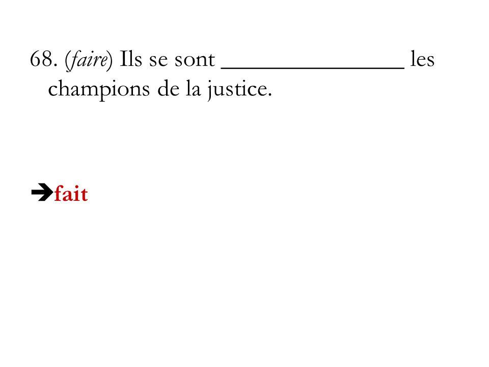 68. (faire) Ils se sont _______________ les champions de la justice.