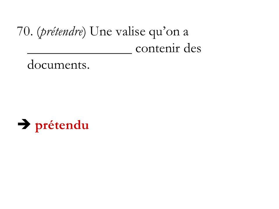 70. (prétendre) Une valise qu'on a _______________ contenir des documents.