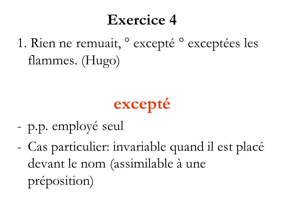 Exercice 4 1. Rien ne remuait, ° excepté ° exceptées les flammes. (Hugo) excepté. p.p. employé seul.