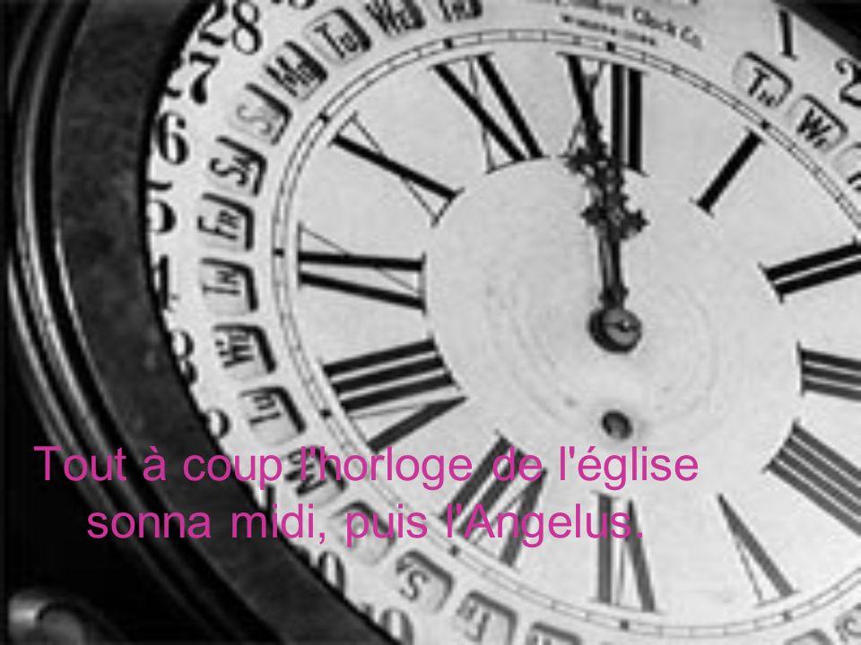 Tout à coup l horloge de l église sonna midi, puis l Angelus.