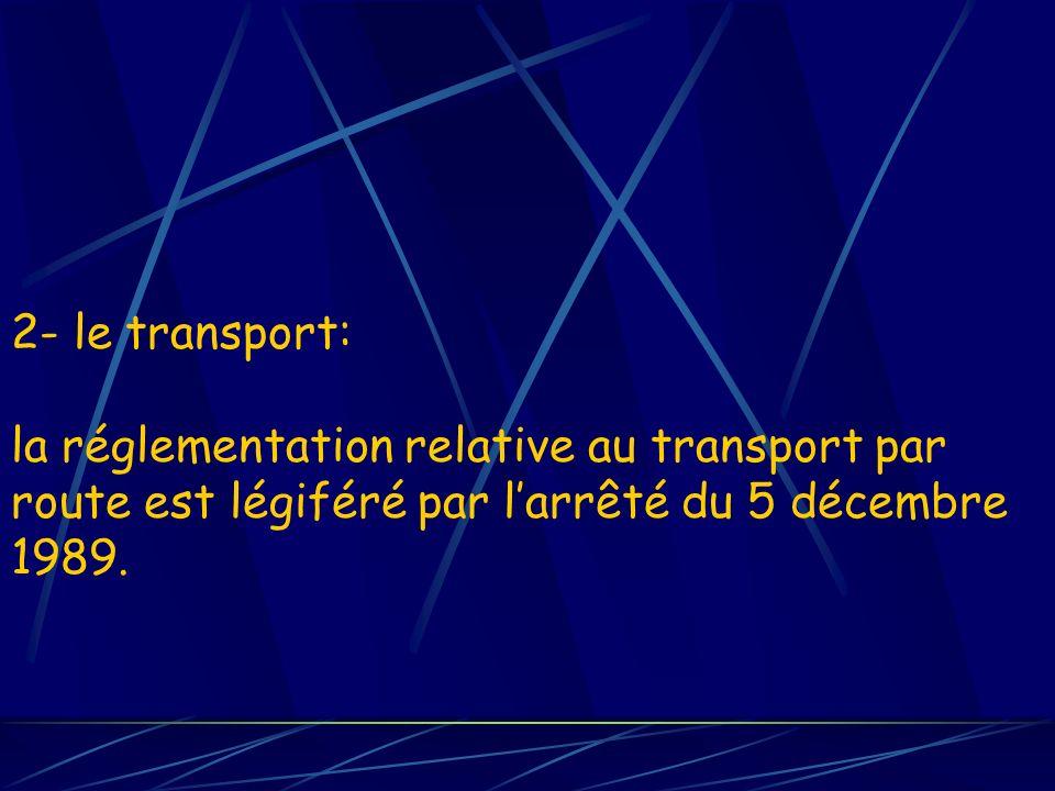2- le transport: la réglementation relative au transport par route est légiféré par l'arrêté du 5 décembre 1989.