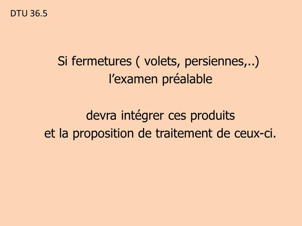 DTU 36.5 Si fermetures ( volets, persiennes,..) l'examen préalable devra intégrer ces produits et la proposition de traitement de ceux-ci.
