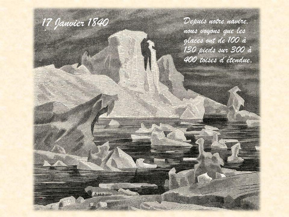 17 Janvier 1840 Depuis notre navire, nous voyons que les glaces ont de 100 à 130 pieds sur 300 à 400 toises d'étendue.