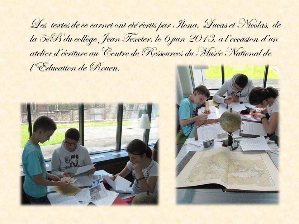 Les textes de ce carnet ont été écrits par Ilona, Lucas et Nicolas, de la 5èB du collège Jean Texcier, le 6 juin 2013, à l'occasion d'un atelier d'écriture au Centre de Ressources du Musée National de l'Éducation de Rouen.