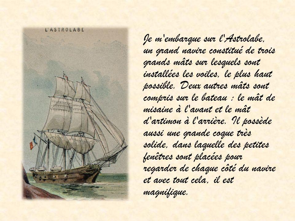 Je m embarque sur l Astrolabe, un grand navire constitué de trois grands mâts sur lesquels sont installées les voiles, le plus haut possible.