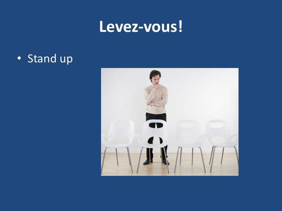 Levez-vous! Stand up