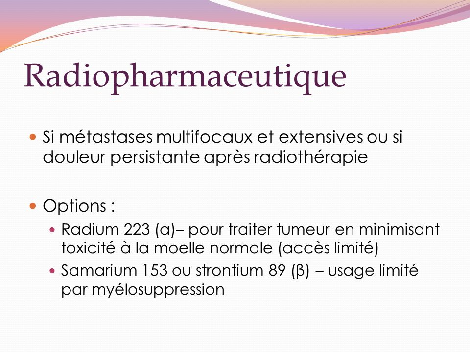 Radiopharmaceutique Si métastases multifocaux et extensives ou si douleur persistante après radiothérapie.
