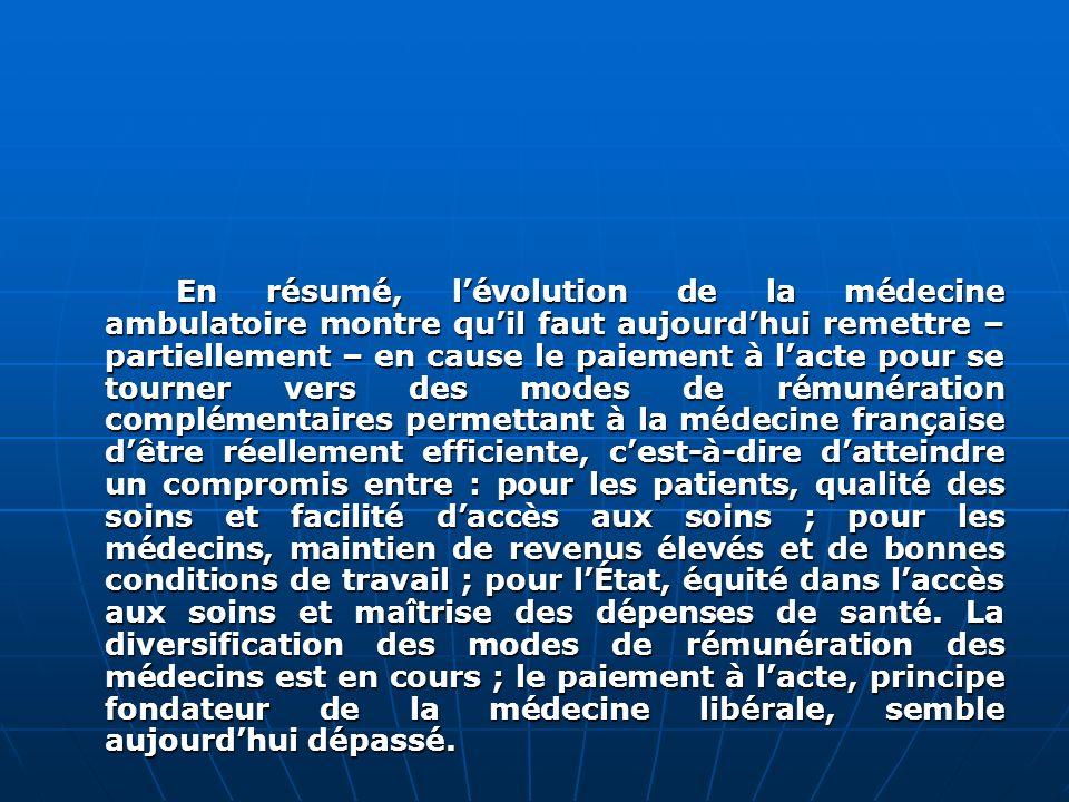 En résumé, l'évolution de la médecine ambulatoire montre qu'il faut aujourd'hui remettre – partiellement – en cause le paiement à l'acte pour se tourner vers des modes de rémunération complémentaires permettant à la médecine française d'être réellement efficiente, c'est-à-dire d'atteindre un compromis entre : pour les patients, qualité des soins et facilité d'accès aux soins ; pour les médecins, maintien de revenus élevés et de bonnes conditions de travail ; pour l'État, équité dans l'accès aux soins et maîtrise des dépenses de santé.