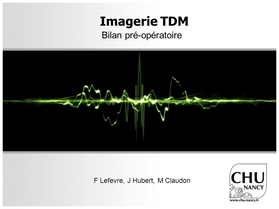 Imagerie TDM Bilan pré-opératoire F Lefevre, J Hubert, M Claudon