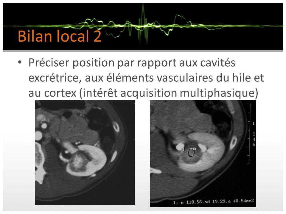 Bilan local 2 Préciser position par rapport aux cavités excrétrice, aux éléments vasculaires du hile et au cortex (intérêt acquisition multiphasique)