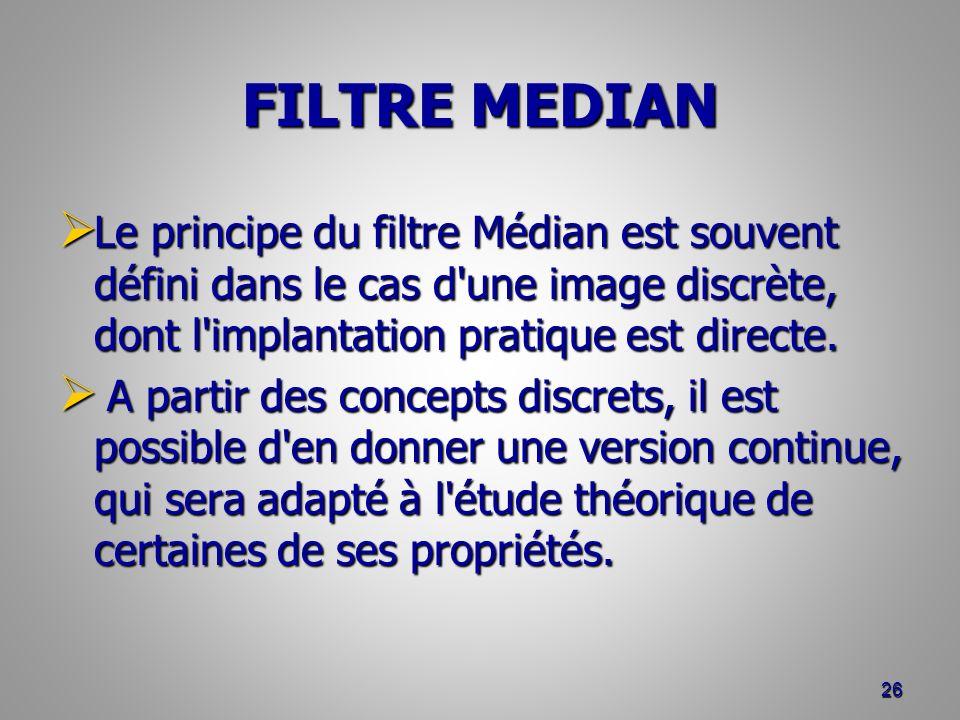 FILTRE MEDIAN Le principe du filtre Médian est souvent défini dans le cas d une image discrète, dont l implantation pratique est directe.