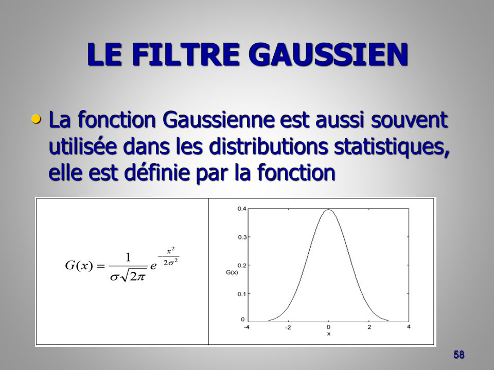 LE FILTRE GAUSSIEN La fonction Gaussienne est aussi souvent utilisée dans les distributions statistiques, elle est définie par la fonction.