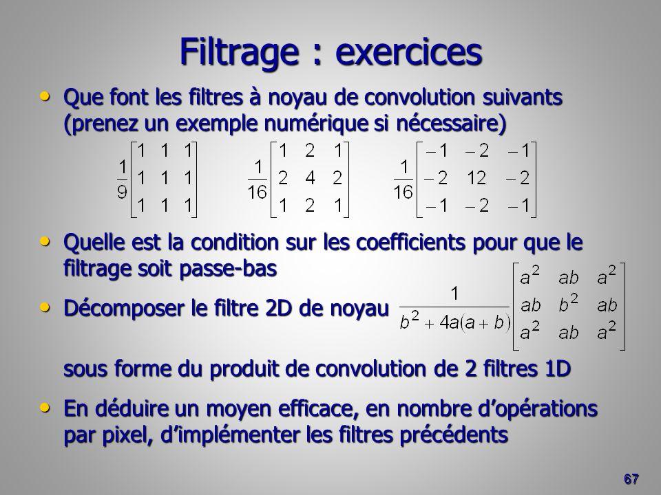 Filtrage : exercices Que font les filtres à noyau de convolution suivants (prenez un exemple numérique si nécessaire)