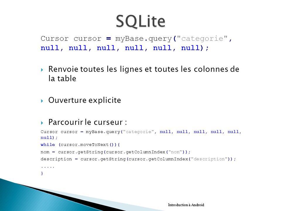 SQLite Cursor cursor = myBase.query( categorie , null, null, null, null, null, null); Renvoie toutes les lignes et toutes les colonnes de la table.