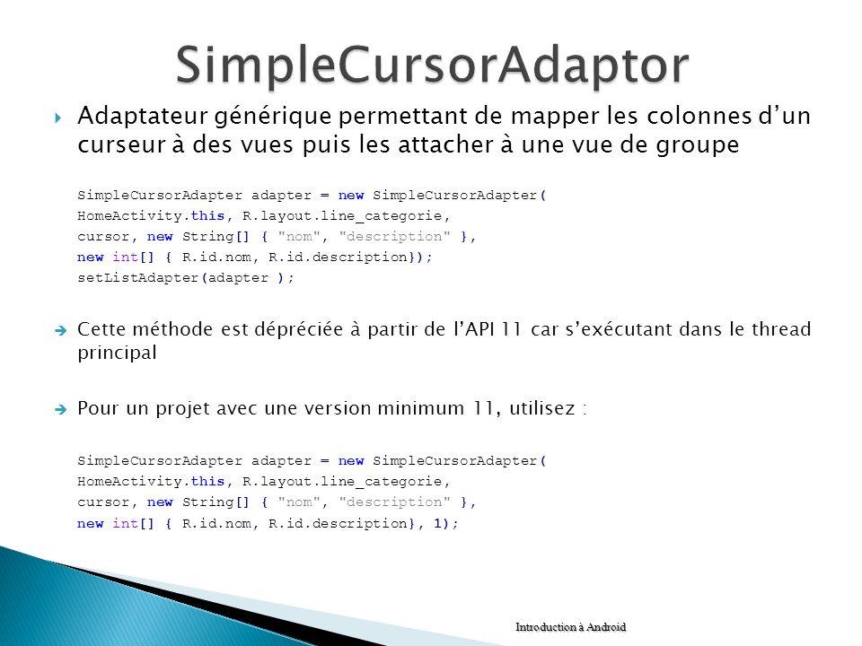 SimpleCursorAdaptor Adaptateur générique permettant de mapper les colonnes d'un curseur à des vues puis les attacher à une vue de groupe.