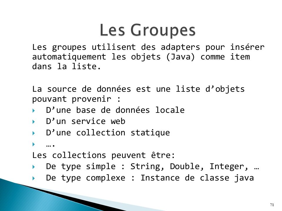 Les Groupes Les groupes utilisent des adapters pour insérer automatiquement les objets (Java) comme item dans la liste.