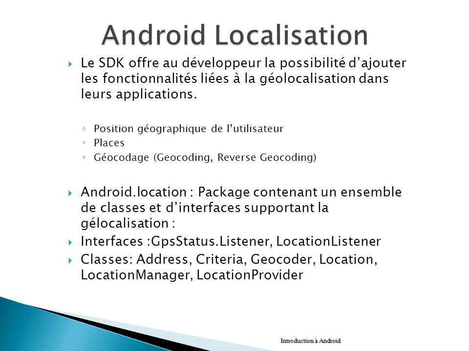 Android Localisation Le SDK offre au développeur la possibilité d'ajouter les fonctionnalités liées à la géolocalisation dans leurs applications.