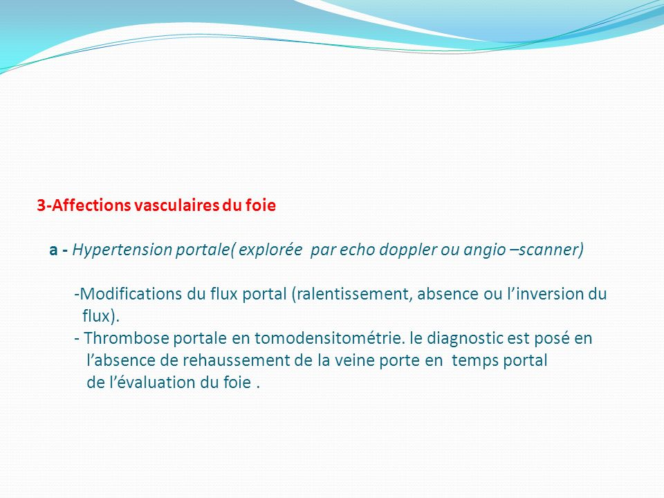 3-Affections vasculaires du foie a - Hypertension portale( explorée par echo doppler ou angio –scanner) -Modifications du flux portal (ralentissement, absence ou l'inversion du flux).