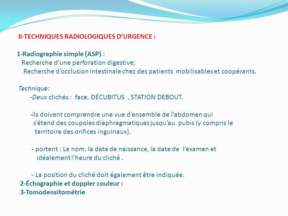 II-TECHNIQUES RADIOLOGIQUES D'URGENCE : 1-Radiographie simple (ASP) : Recherche d'une perforation digestive; Recherche d'occlusion intestinale chez des patients mobilisables et coopérants.