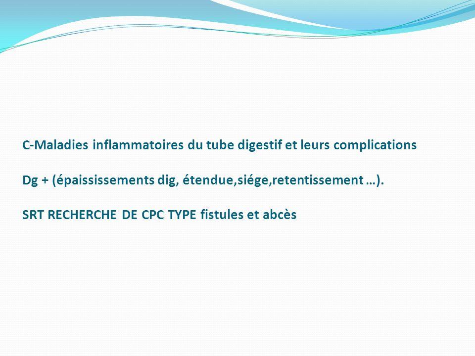 C-Maladies inflammatoires du tube digestif et leurs complications Dg + (épaississements dig, étendue,siége,retentissement …).