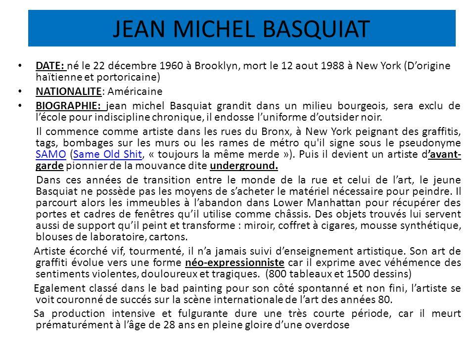 JEAN MICHEL BASQUIAT DATE: né le 22 décembre 1960 à Brooklyn, mort le 12 aout 1988 à New York (D'origine haïtienne et portoricaine)