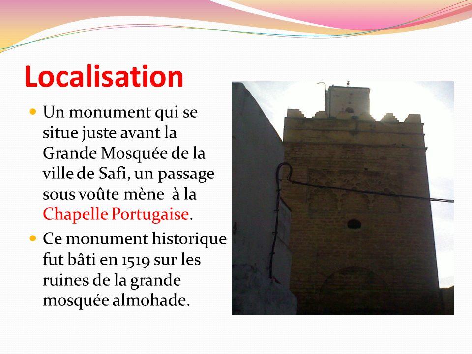 Localisation Un monument qui se situe juste avant la Grande Mosquée de la ville de Safi, un passage sous voûte mène à la Chapelle Portugaise.