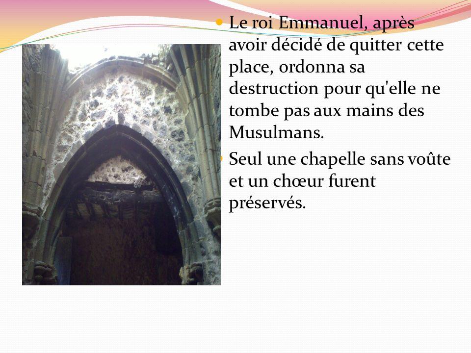 Le roi Emmanuel, après avoir décidé de quitter cette place, ordonna sa destruction pour qu elle ne tombe pas aux mains des Musulmans.
