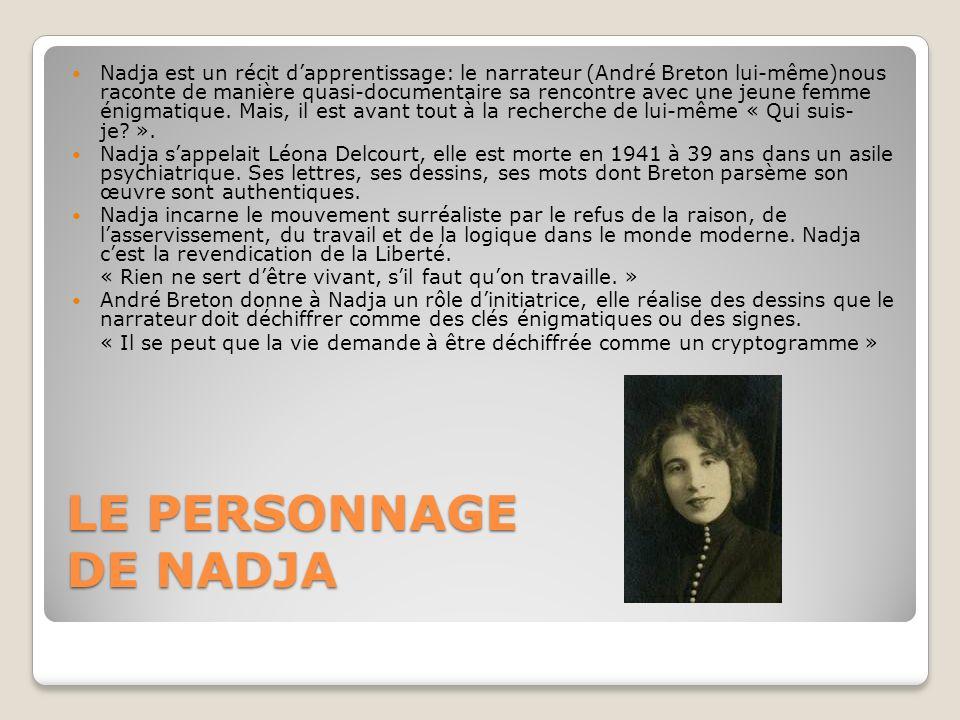 Nadja est un récit d'apprentissage: le narrateur (André Breton lui-même)nous raconte de manière quasi-documentaire sa rencontre avec une jeune femme énigmatique. Mais, il est avant tout à la recherche de lui-même « Qui suis- je ».