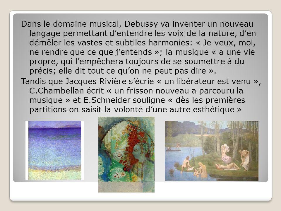 Dans le domaine musical, Debussy va inventer un nouveau langage permettant d'entendre les voix de la nature, d'en démêler les vastes et subtiles harmonies: « Je veux, moi, ne rendre que ce que j'entends »; la musique « a une vie propre, qui l'empêchera toujours de se soumettre à du précis; elle dit tout ce qu'on ne peut pas dire ». Tandis que Jacques Rivière s'écrie « un libérateur est venu », C.Chambellan écrit « un frisson nouveau a parcouru la musique » et E.Schneider souligne « dès les premières partitions on saisit la volonté d'une autre esthétique »