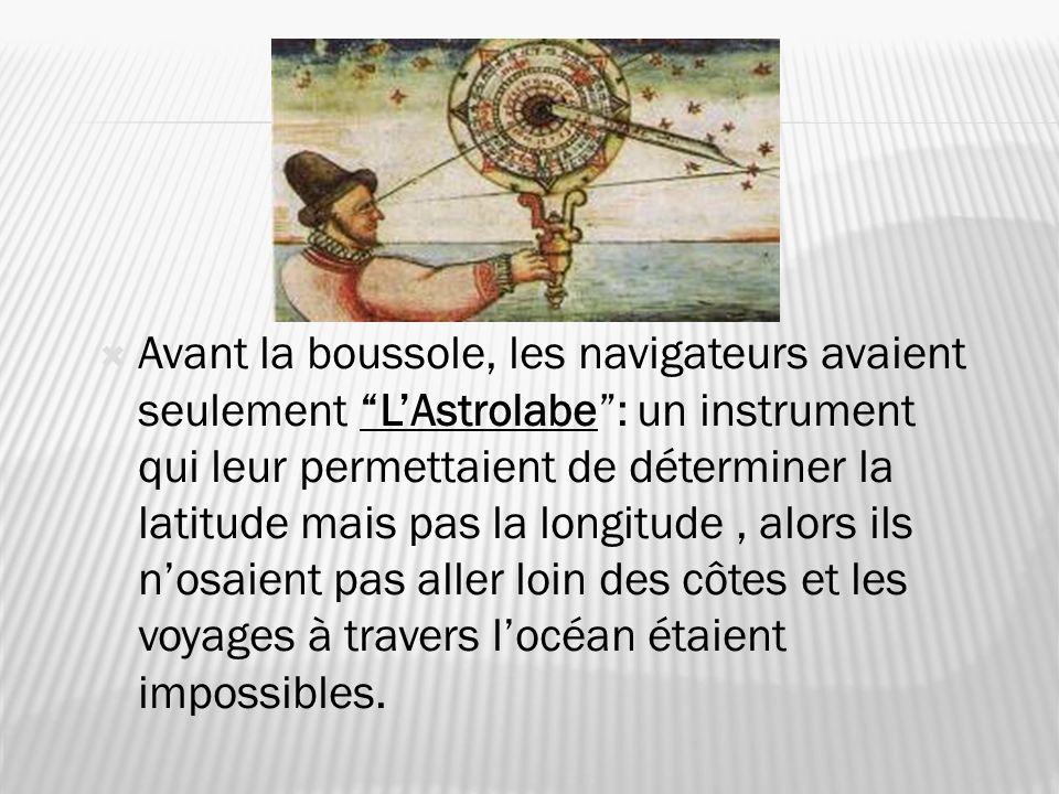 Avant la boussole, les navigateurs avaient seulement L'Astrolabe : un instrument qui leur permettaient de déterminer la latitude mais pas la longitude , alors ils n'osaient pas aller loin des côtes et les voyages à travers l'océan étaient impossibles.
