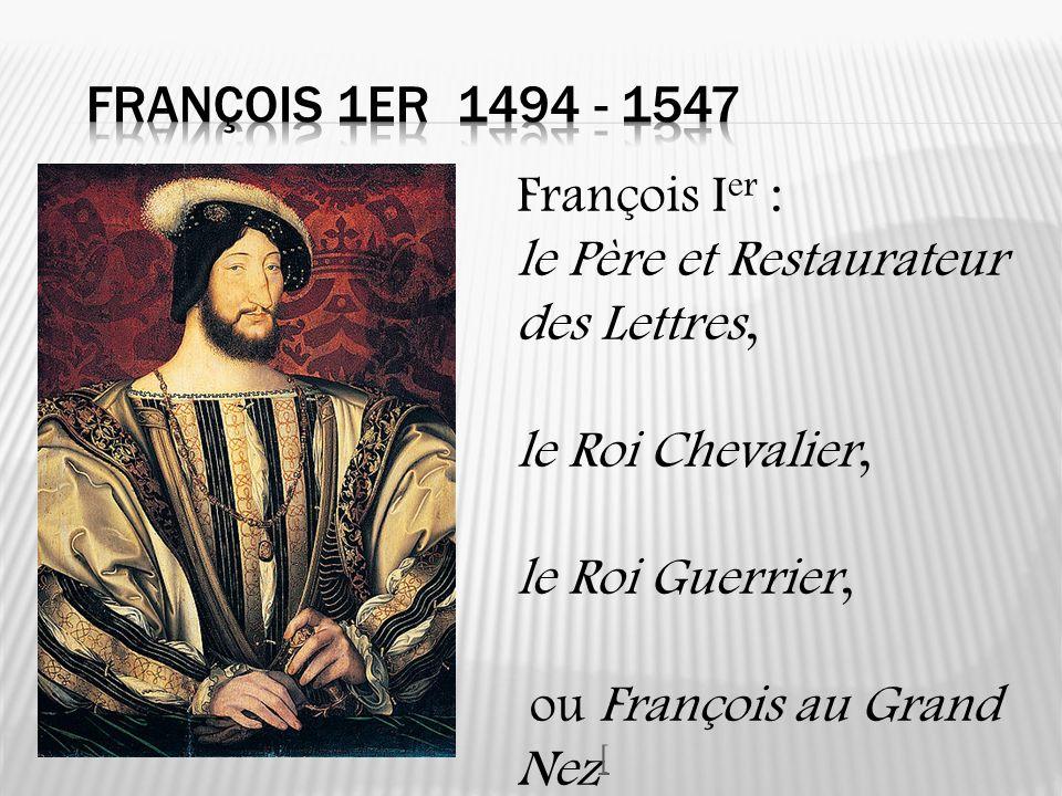 François 1er 1494 - 1547 François Ier : le Père et Restaurateur des Lettres, le Roi Chevalier, le Roi Guerrier,