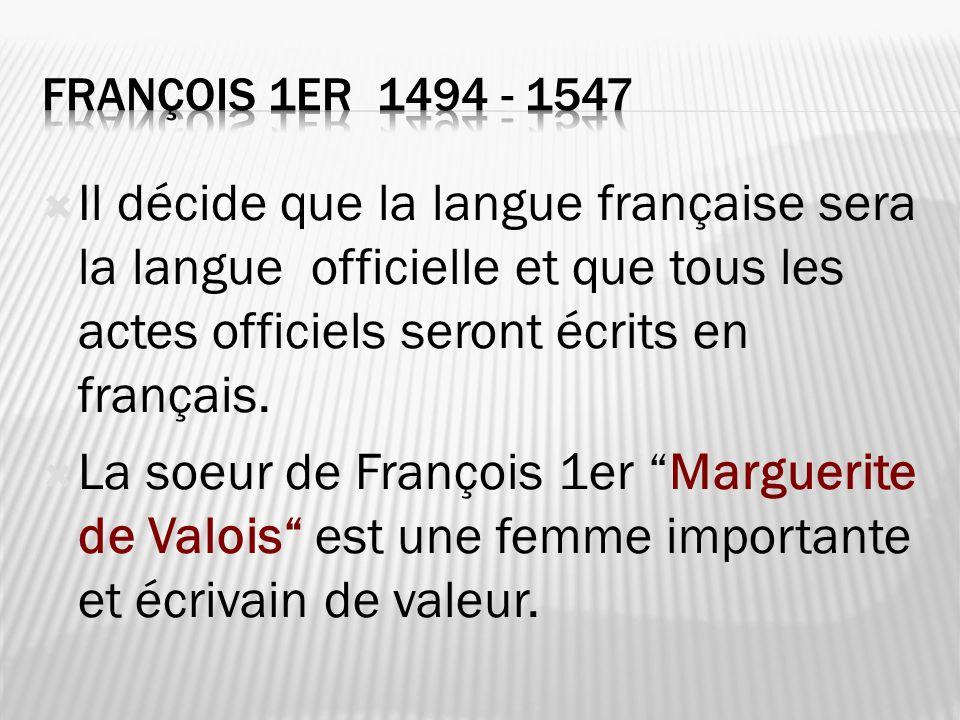 François 1er 1494 - 1547 Il décide que la langue française sera la langue officielle et que tous les actes officiels seront écrits en français.