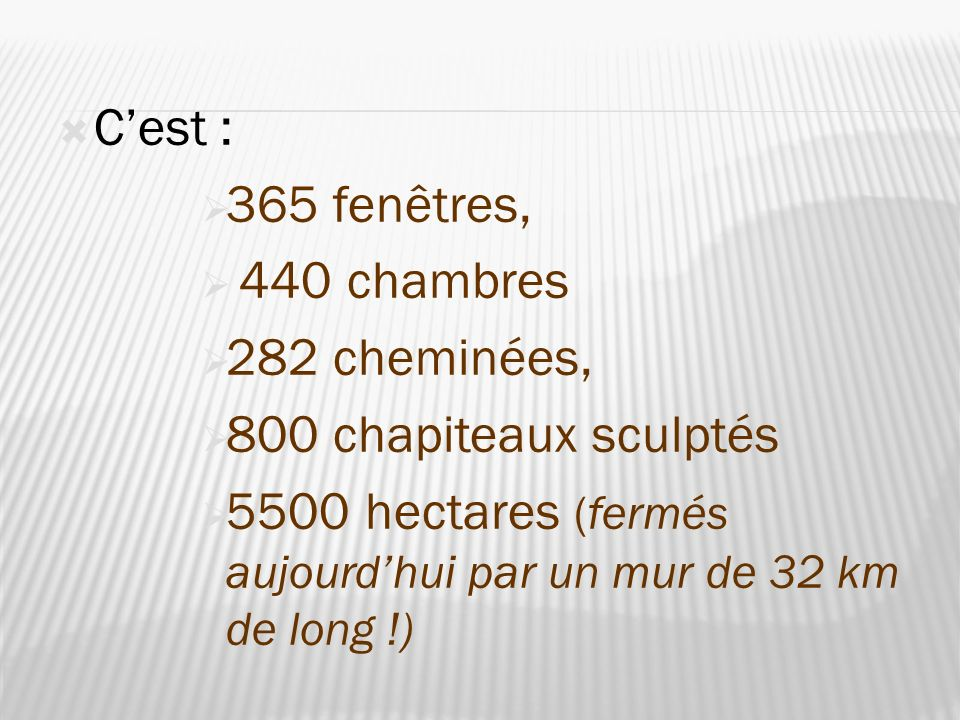 C'est : 365 fenêtres, 440 chambres. 282 cheminées, 800 chapiteaux sculptés.