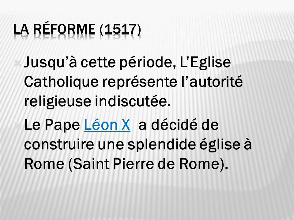 La Réforme (1517) Jusqu'à cette période, L'Eglise Catholique représente l'autorité religieuse indiscutée.
